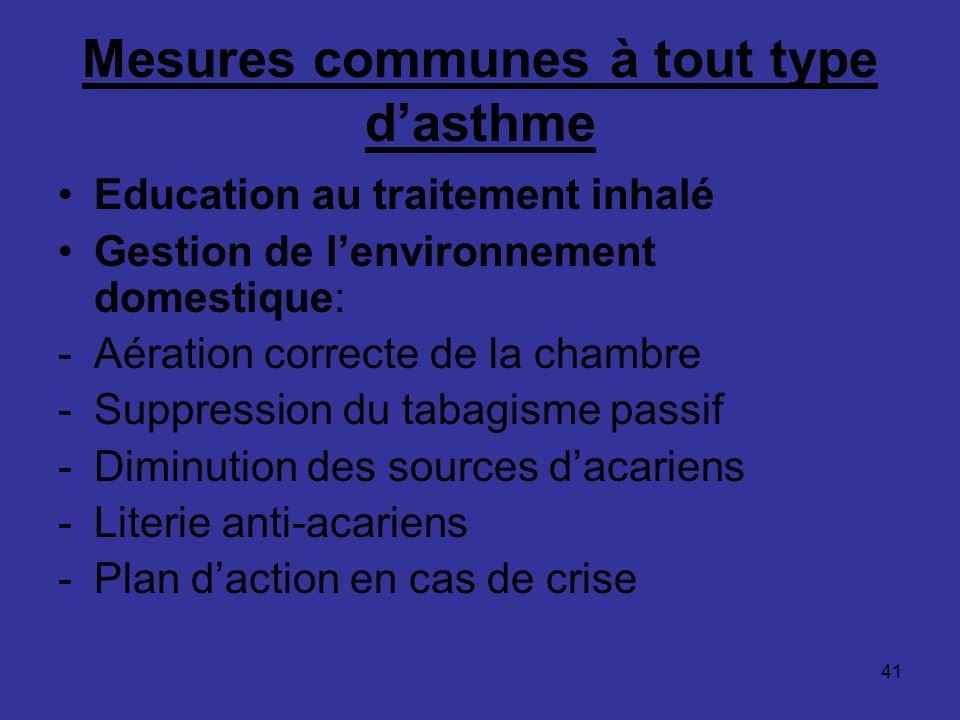 41 Mesures communes à tout type dasthme Education au traitement inhalé Gestion de lenvironnement domestique: -Aération correcte de la chambre -Suppres