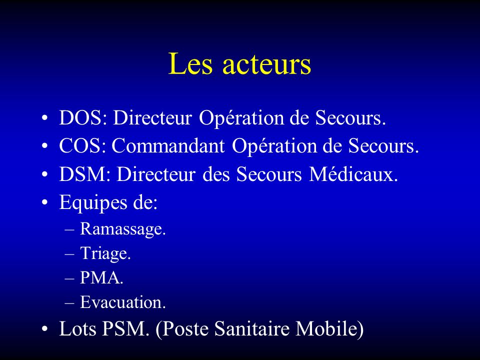 Les acteurs DOS: Directeur Opération de Secours. COS: Commandant Opération de Secours. DSM: Directeur des Secours Médicaux. Equipes de: –Ramassage. –T