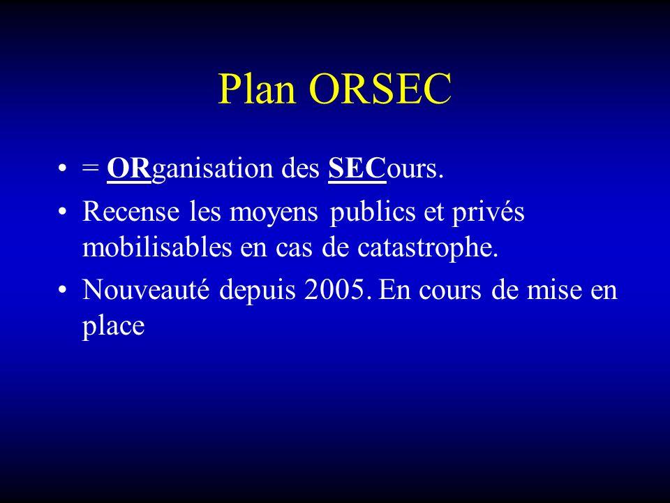 Plan ORSEC = ORganisation des SECours. Recense les moyens publics et privés mobilisables en cas de catastrophe. Nouveauté depuis 2005. En cours de mis