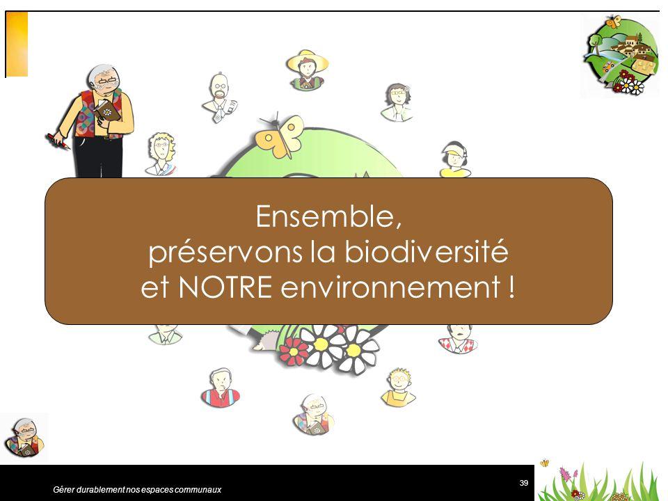 39 Gérer durablement nos espaces communaux Ensemble, préservons la biodiversité et NOTRE environnement !