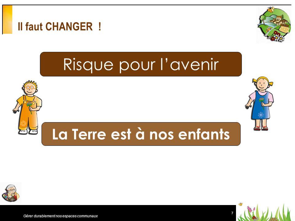 7 Gérer durablement nos espaces communaux Il faut CHANGER ! Risque pour lavenir La Terre est à nos enfants