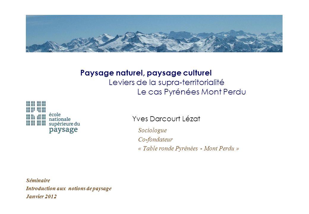 Séminaire Introduction aux notions de paysage Janvier 2012 Paysage naturel, paysage culturel Leviers de la supra-territorialité Le cas Pyrénées Mont P