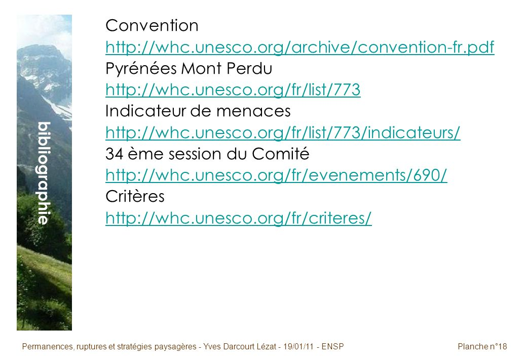 Permanences, ruptures et stratégies paysagères - Yves Darcourt Lézat - 19/01/11 - ENSPPlanche n°18 bibliographie Convention http://whc.unesco.org/archive/convention-fr.pdf Pyrénées Mont Perdu http://whc.unesco.org/fr/list/773 Indicateur de menaces http://whc.unesco.org/fr/list/773/indicateurs/ 34 ème session du Comité http://whc.unesco.org/fr/evenements/690/ Critères http://whc.unesco.org/fr/criteres/