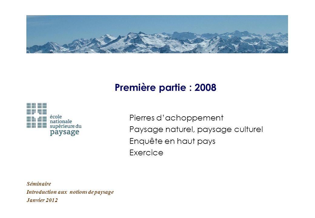Séminaire Introduction aux notions de paysage Janvier 2012 Première partie : 2008 Pierres dachoppement Paysage naturel, paysage culturel Enquête en ha