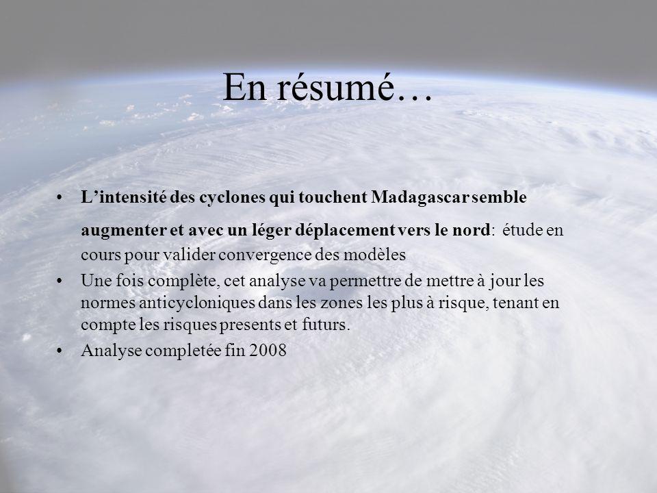 En résumé… Lintensité des cyclones qui touchent Madagascar semble augmenter et avec un léger déplacement vers le nord: étude en cours pour valider con