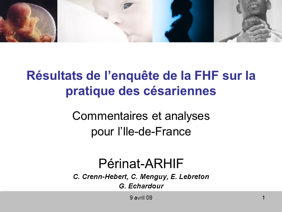 9 avril 0911 Résultats de lenquête de la FHF sur la pratique des césariennes Commentaires et analyses pour lIle-de-France Périnat-ARHIF C. Crenn-Heber