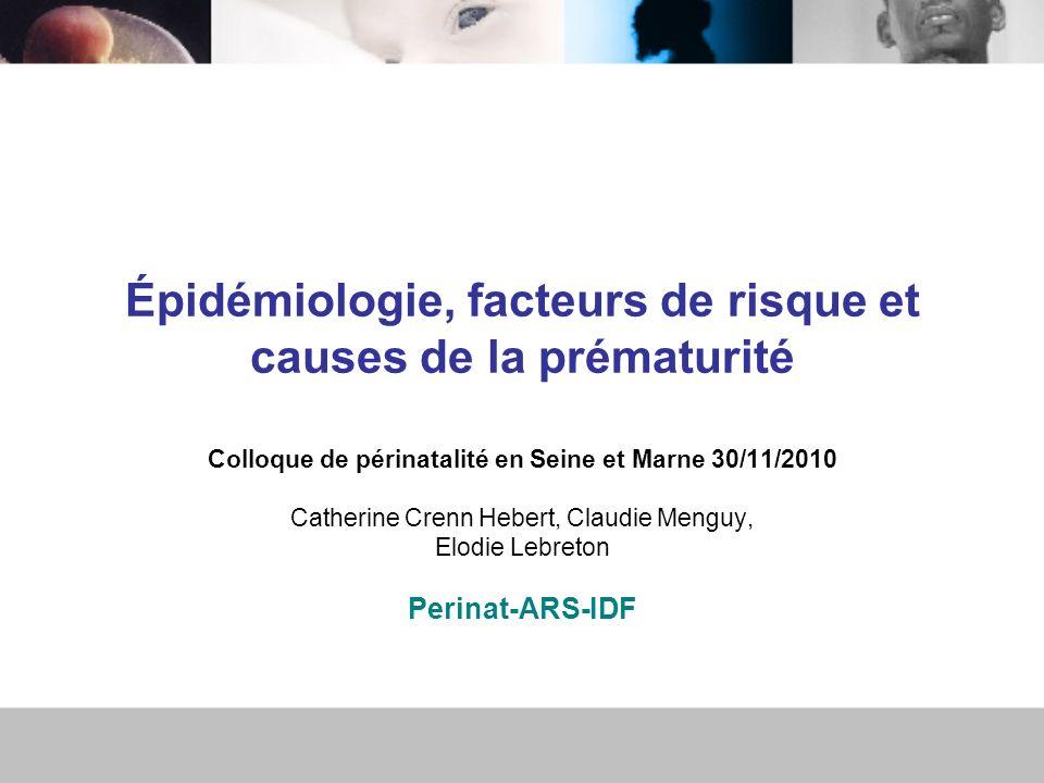 Épidémiologie, facteurs de risque et causes de la prématurité Colloque de périnatalité en Seine et Marne 30/11/2010 Catherine Crenn Hebert, Claudie Me
