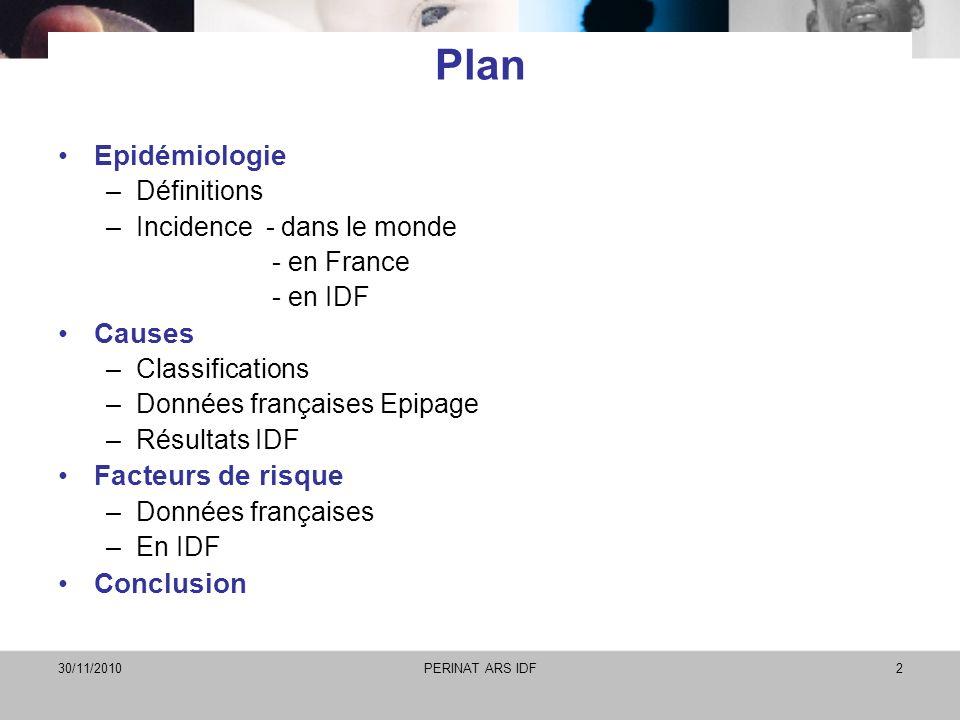 30/11/2010PERINAT ARS IDF2 Plan Epidémiologie –Définitions –Incidence - dans le monde - en France - en IDF Causes –Classifications –Données françaises