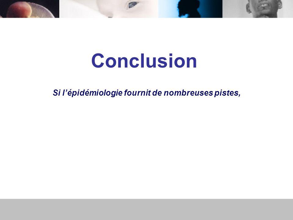 Conclusion Si lépidémiologie fournit de nombreuses pistes,
