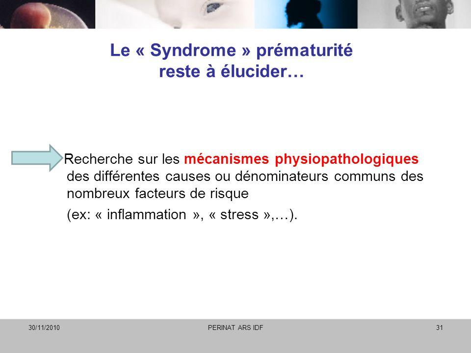 30/11/2010PERINAT ARS IDF31 Le « Syndrome » prématurité reste à élucider… Recherche sur les mécanismes physiopathologiques des différentes causes ou d