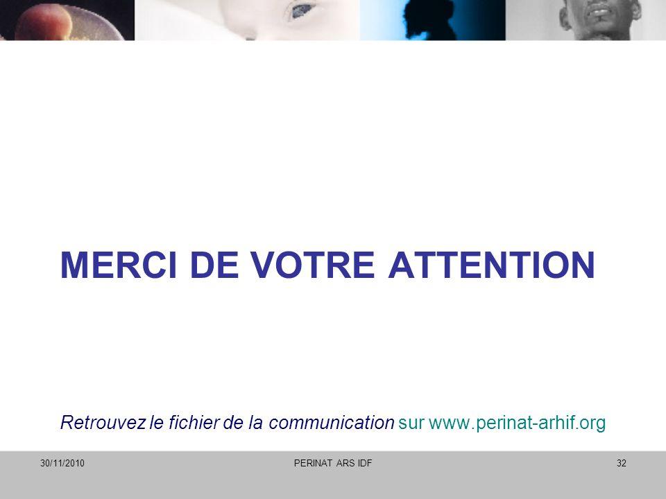 MERCI DE VOTRE ATTENTION Retrouvez le fichier de la communication sur www.perinat-arhif.org 30/11/2010PERINAT ARS IDF32