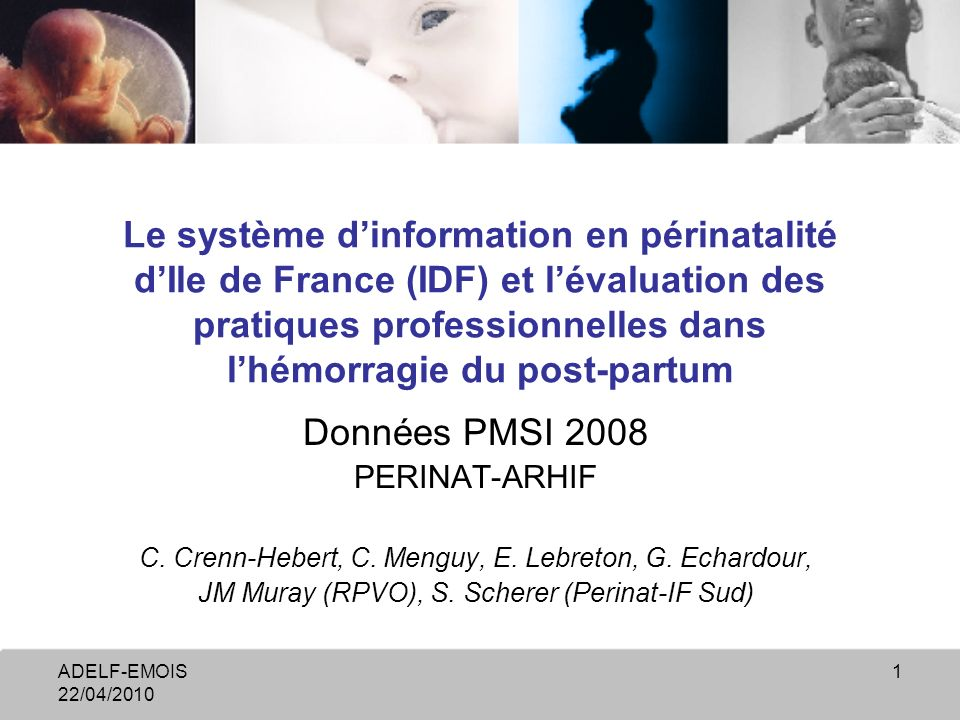 ADELF-EMOIS 22/04/2010 1 Le système dinformation en périnatalité dIle de France (IDF) et lévaluation des pratiques professionnelles dans lhémorragie du post-partum Données PMSI 2008 PERINAT-ARHIF C.