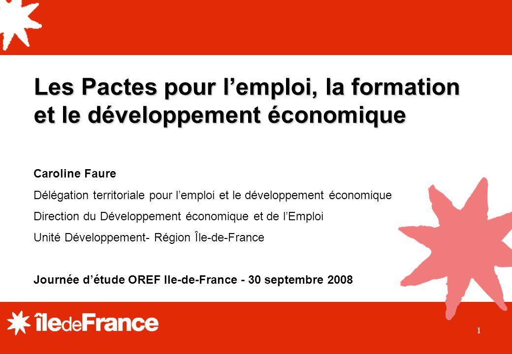 1 Les Pactes pour lemploi, la formation et le développement économique Caroline Faure Délégation territoriale pour lemploi et le développement économique Direction du Développement économique et de lEmploi Unité Développement- Région Île-de-France Journée détude OREF Ile-de-France - 30 septembre 2008