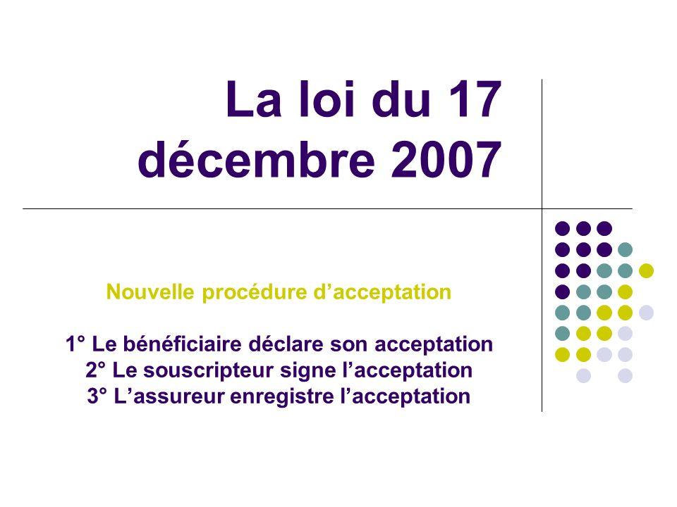 La loi du 17 décembre 2007 Nouvelle procédure dacceptation 1° Le bénéficiaire déclare son acceptation 2° Le souscripteur signe lacceptation 3° Lassure