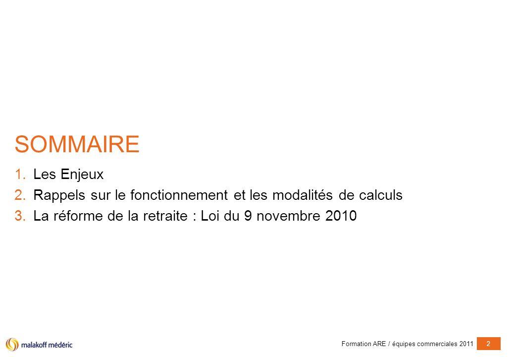 Formation ARE / équipes commerciales 20112 SOMMAIRE 1.Les Enjeux 2.Rappels sur le fonctionnement et les modalités de calculs 3.La réforme de la retraite : Loi du 9 novembre 2010