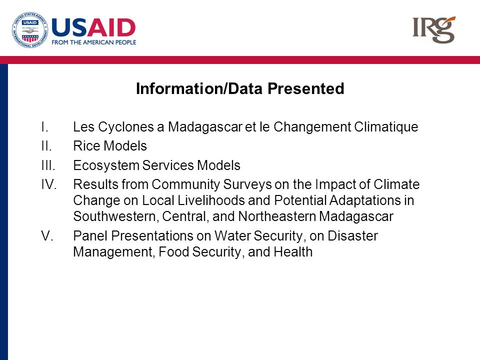 Information/Data Presented I.Les Cyclones a Madagascar et le Changement Climatique II.Rice Models III.Ecosystem Services Models IV.Results from Community Surveys on the Impact of Climate Change on Local Livelihoods and Potential Adaptations in Southwestern, Central, and Northeastern Madagascar V.Panel Presentations on Water Security, on Disaster Management, Food Security, and Health