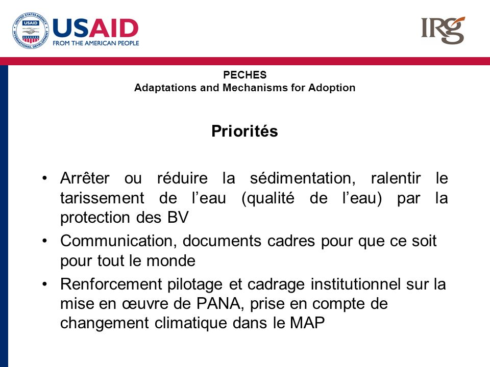 PECHES Adaptations and Mechanisms for Adoption Priorités Arrêter ou réduire la sédimentation, ralentir le tarissement de leau (qualité de leau) par la