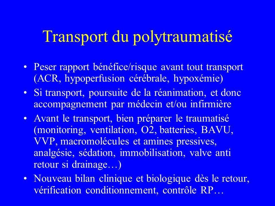 Transport du polytraumatisé Peser rapport bénéfice/risque avant tout transport (ACR, hypoperfusion cérébrale, hypoxémie) Si transport, poursuite de la réanimation, et donc accompagnement par médecin et/ou infirmière Avant le transport, bien préparer le traumatisé (monitoring, ventilation, O2, batteries, BAVU, VVP, macromolécules et amines pressives, analgésie, sédation, immobilisation, valve anti retour si drainage…) Nouveau bilan clinique et biologique dès le retour, vérification conditionnement, contrôle RP…