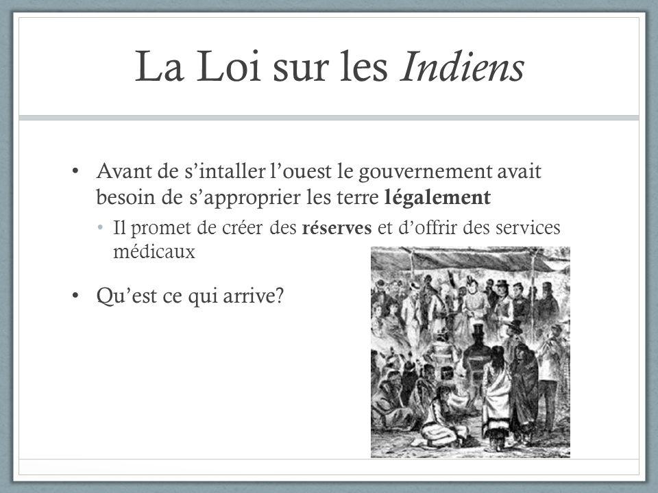 La Loi sur les Indiens Avant de sintaller louest le gouvernement avait besoin de sapproprier les terre légalement Il promet de créer des réserves et d