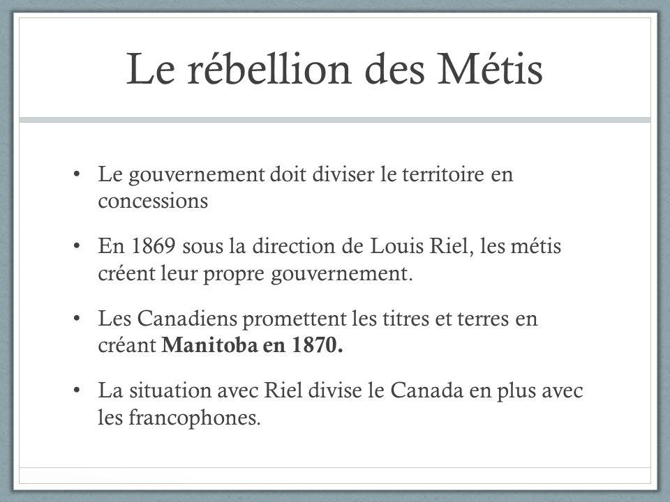 Le rébellion des Métis Le gouvernement doit diviser le territoire en concessions En 1869 sous la direction de Louis Riel, les métis créent leur propre
