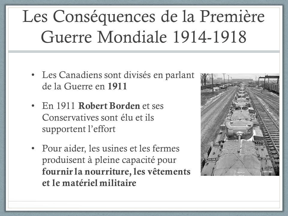 Les Conséquences de la Première Guerre Mondiale 1914-1918 Les Canadiens sont divisés en parlant de la Guerre en 1911 En 1911 Robert Borden et ses Cons