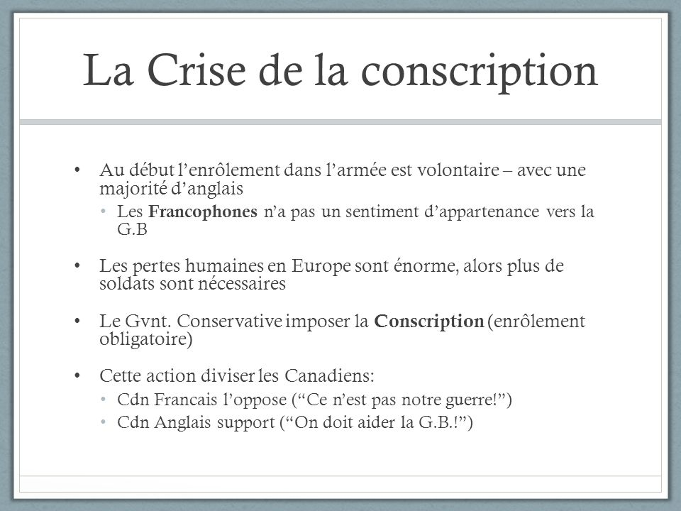 La Crise de la conscription Au début lenrôlement dans larmée est volontaire – avec une majorité danglais Les Francophones na pas un sentiment dapparte