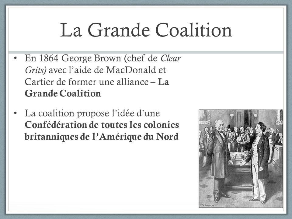 La Grande Coalition En 1864 George Brown (chef de Clear Grits) avec laide de MacDonald et Cartier de former une alliance – La Grande Coalition La coal