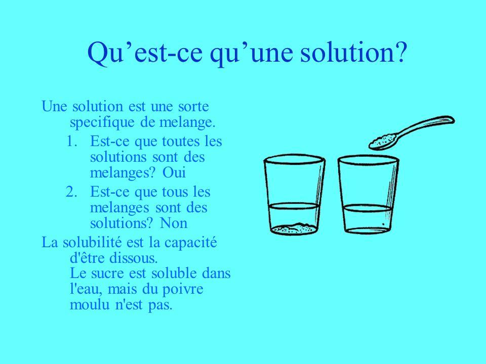 Quest-ce quune solution? Une solution est une sorte specifique de melange. 1.Est-ce que toutes les solutions sont des melanges? Oui 2.Est-ce que tous