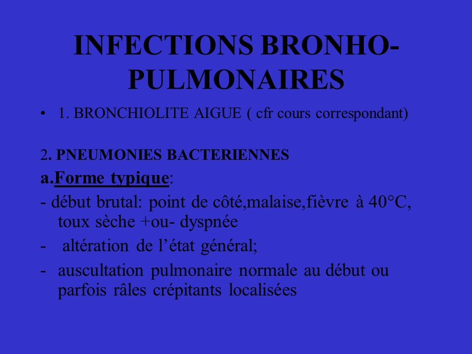 INFECTIONS BRONHO- PULMONAIRES 1. BRONCHIOLITE AIGUE ( cfr cours correspondant) 2. PNEUMONIES BACTERIENNES a.Forme typique: - début brutal: point de c