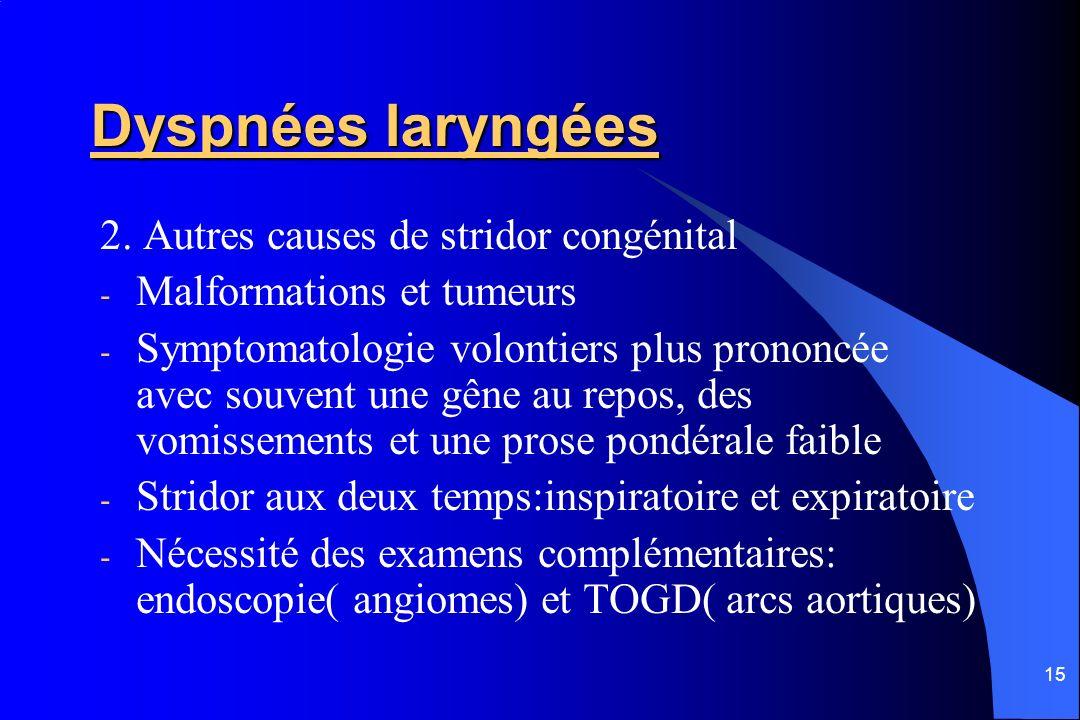 15 Dyspnées laryngées 2. Autres causes de stridor congénital - Malformations et tumeurs - Symptomatologie volontiers plus prononcée avec souvent une g