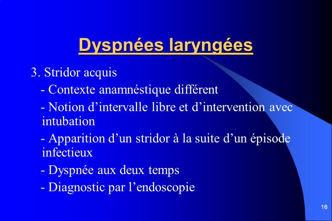 16 Dyspnées laryngées 3. Stridor acquis - Contexte anamnéstique différent - Notion dintervalle libre et dintervention avec intubation - Apparition dun