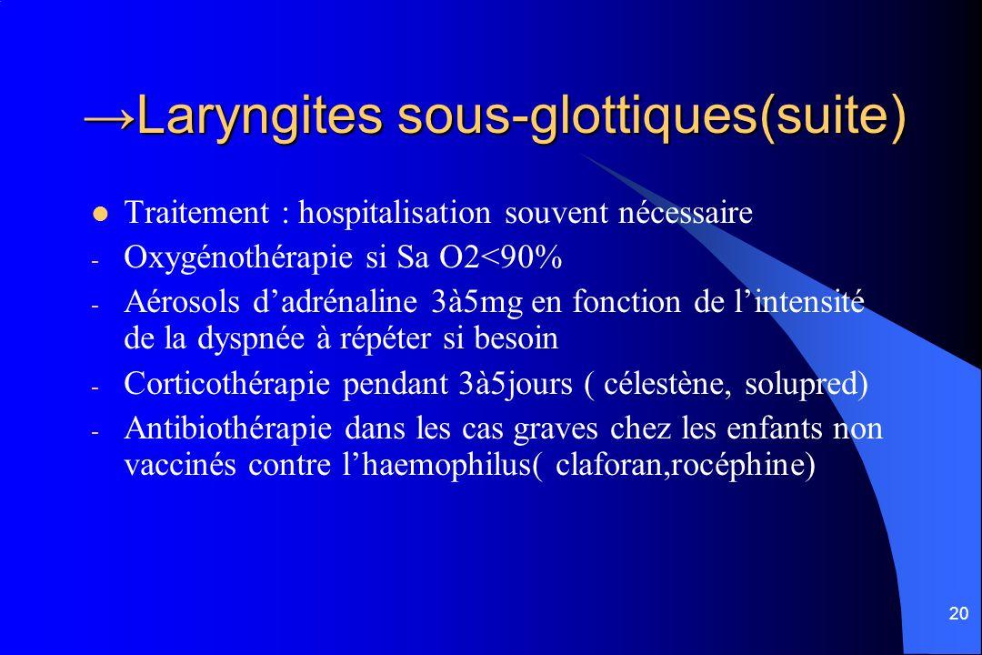 20 Laryngites sous-glottiques(suite)Laryngites sous-glottiques(suite) Traitement : hospitalisation souvent nécessaire - Oxygénothérapie si Sa O2<90% -