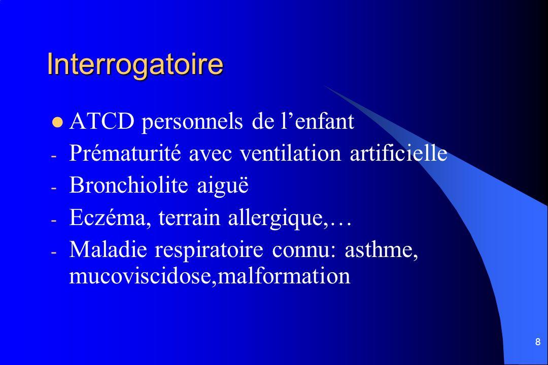 9 Interrogatoire Circonstances de survenue - Apparition progressive - Survenu brutale - Syndrome de pénétration( corps étranger) - ATCD familiaux: terrain asthmatique ou allergique, conditions sociales, environnement au domicile