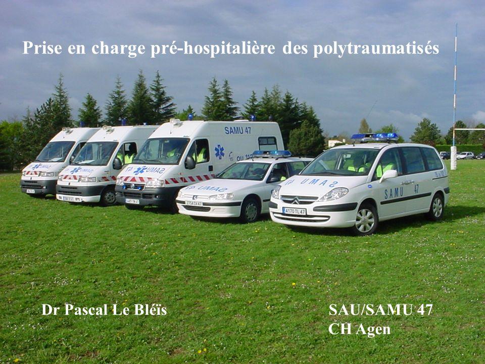 Prise en charge pré-hospitalière des polytraumatisés Dr Pascal Le Bléïs SAU/SAMU 47 CH Agen