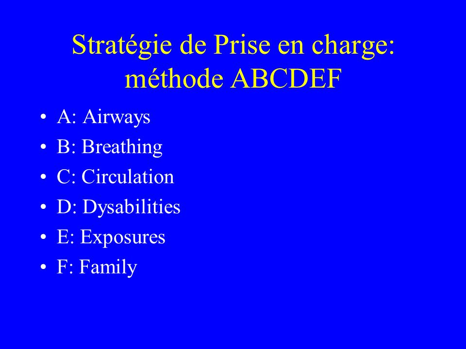 Stratégie de Prise en charge: méthode ABCDEF A: Airways B: Breathing C: Circulation D: Dysabilities E: Exposures F: Family