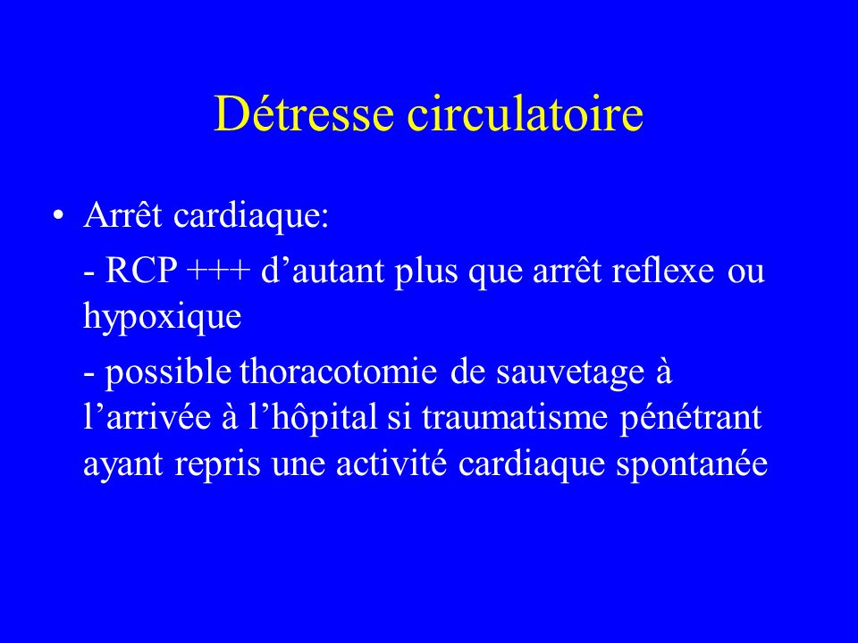Détresse circulatoire Arrêt cardiaque: - RCP +++ dautant plus que arrêt reflexe ou hypoxique - possible thoracotomie de sauvetage à larrivée à lhôpital si traumatisme pénétrant ayant repris une activité cardiaque spontanée