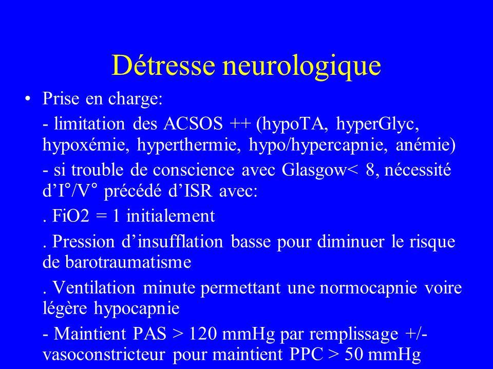 Détresse neurologique Prise en charge: - limitation des ACSOS ++ (hypoTA, hyperGlyc, hypoxémie, hyperthermie, hypo/hypercapnie, anémie) - si trouble de conscience avec Glasgow< 8, nécessité dI°/V° précédé dISR avec:.