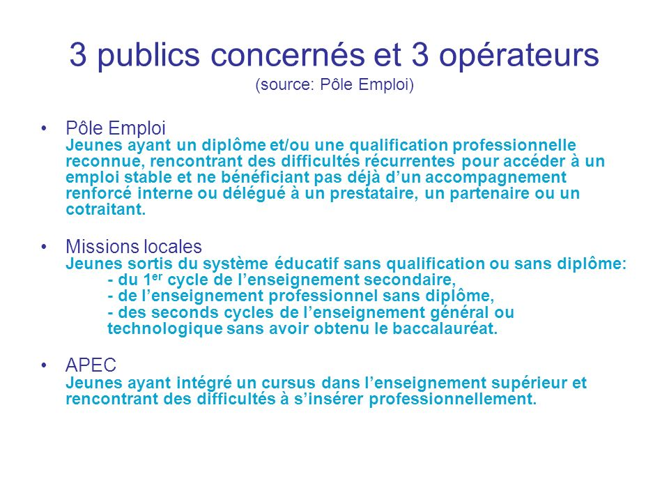 3 publics concernés et 3 opérateurs (source: Pôle Emploi) Pôle Emploi Jeunes ayant un diplôme et/ou une qualification professionnelle reconnue, rencon