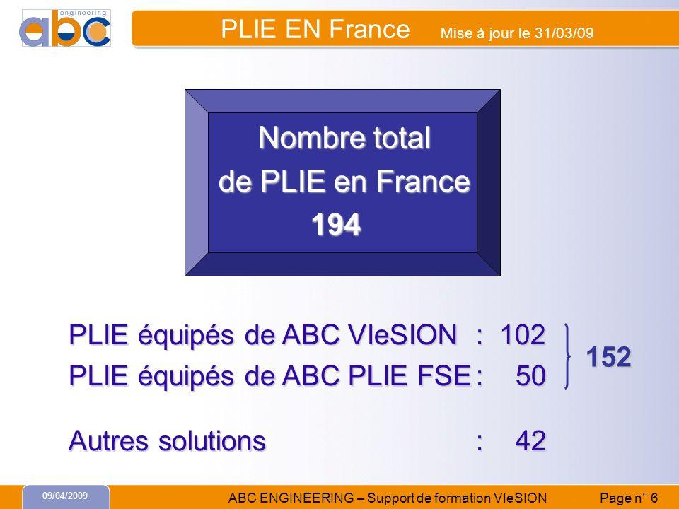 09/04/2009 ABC ENGINEERING – Support de formation VIeSION Page n° 6 PLIE équipés de ABC VIeSION: 102 PLIE équipés de ABC PLIE FSE: 50 Autres solutions