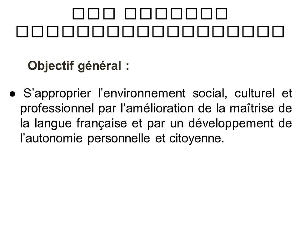 Objectif général : Sapproprier lenvironnement social, culturel et professionnel par lamélioration de la maîtrise de la langue française et par un déve