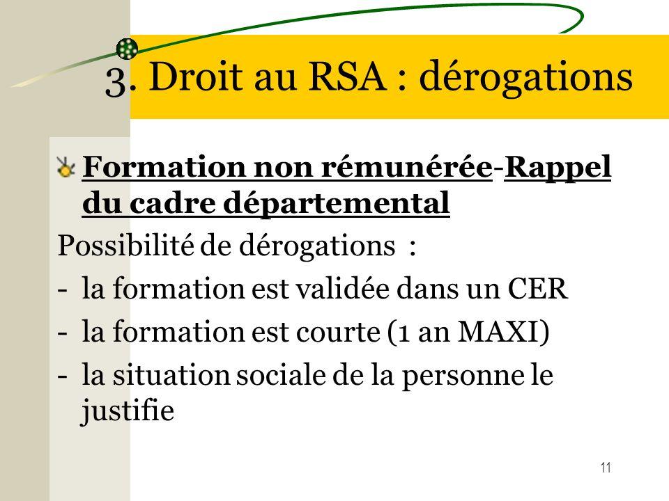 11 3. Droit au RSA : dérogations Formation non rémunérée-Rappel du cadre départemental Possibilité de dérogations : -la formation est validée dans un