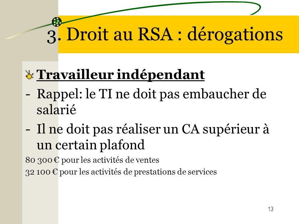 13 3. Droit au RSA : dérogations Travailleur indépendant -Rappel: le TI ne doit pas embaucher de salarié -Il ne doit pas réaliser un CA supérieur à un