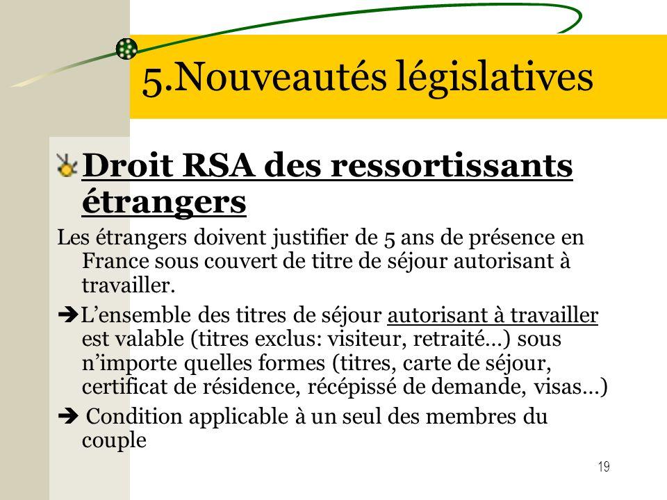 19 5.Nouveautés législatives Droit RSA des ressortissants étrangers Les étrangers doivent justifier de 5 ans de présence en France sous couvert de tit
