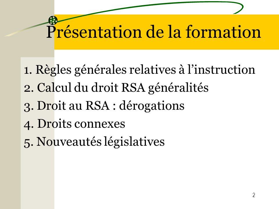 2 Présentation de la formation 1. Règles générales relatives à linstruction 2. Calcul du droit RSA généralités 3. Droit au RSA : dérogations 4. Droits