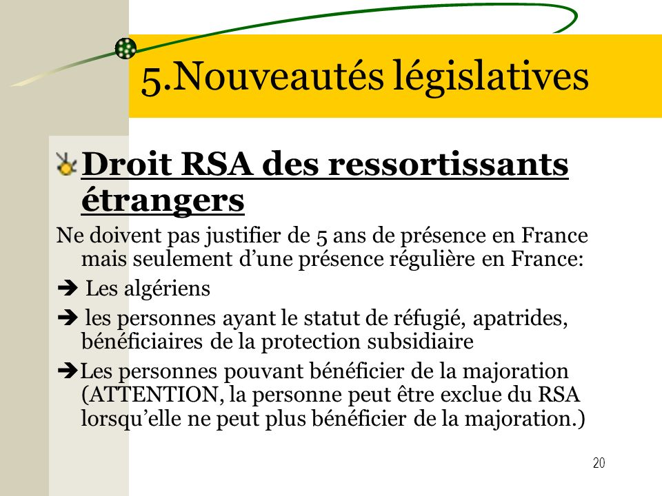 20 5.Nouveautés législatives Droit RSA des ressortissants étrangers Ne doivent pas justifier de 5 ans de présence en France mais seulement dune présen