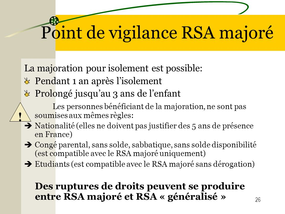 26 Point de vigilance RSA majoré La majoration pour isolement est possible: Pendant 1 an après lisolement Prolongé jusquau 3 ans de lenfant Les person