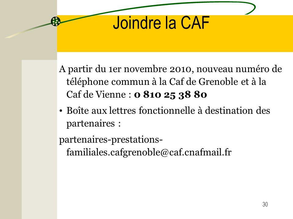 30 Joindre la CAF A partir du 1er novembre 2010, nouveau numéro de téléphone commun à la Caf de Grenoble et à la Caf de Vienne : 0 810 25 38 80 Boîte