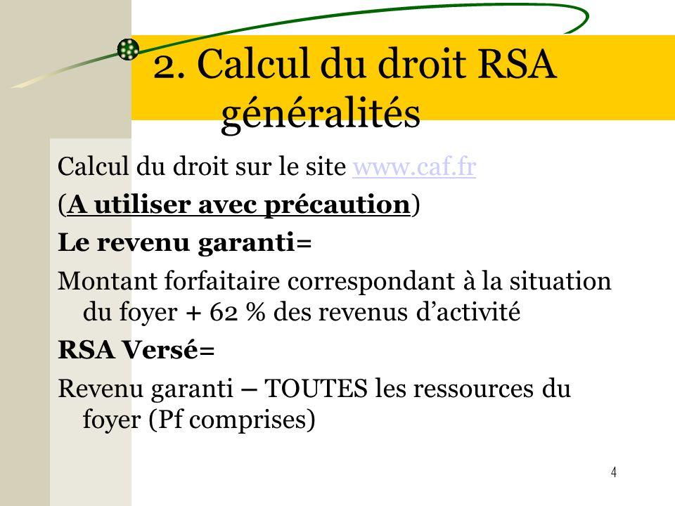 4 2. Calcul du droit RSA généralités Calcul du droit sur le site www.caf.frwww.caf.fr (A utiliser avec précaution) Le revenu garanti= Montant forfaita