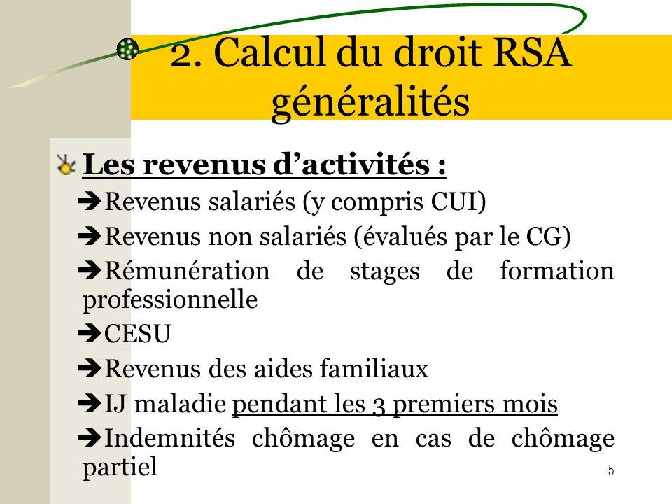 5 2. Calcul du droit RSA généralités Les revenus dactivités : Revenus salariés (y compris CUI) Revenus non salariés (évalués par le CG) Rémunération d