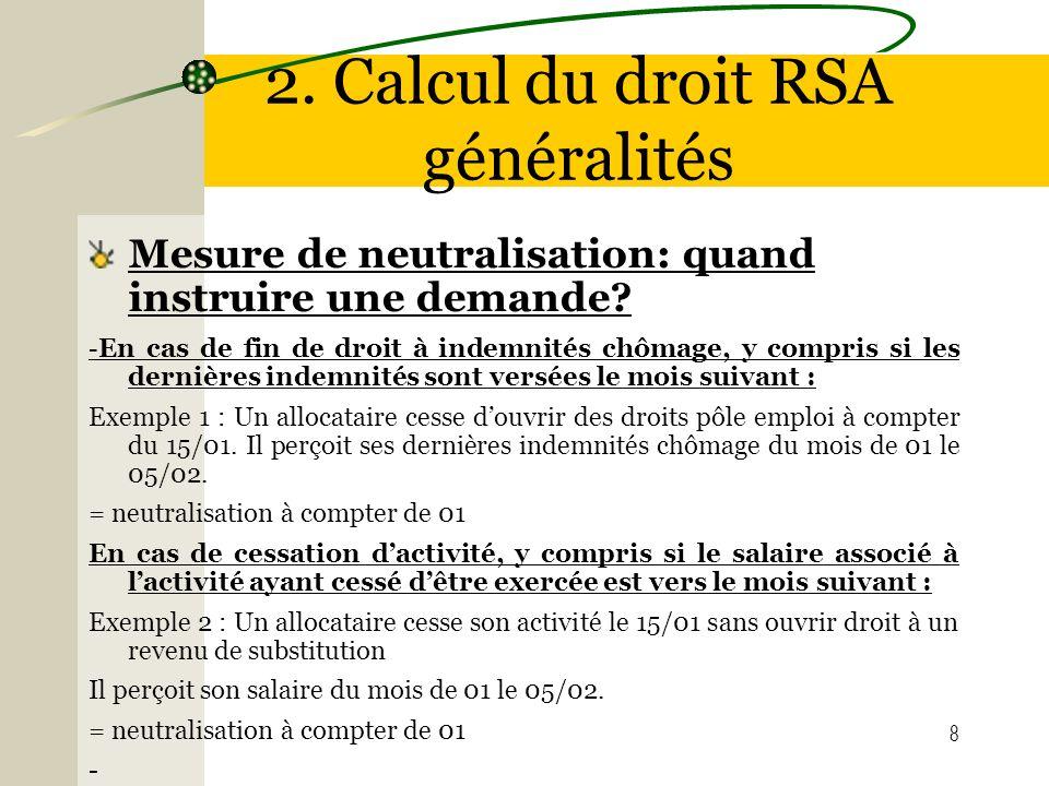 8 2. Calcul du droit RSA généralités Mesure de neutralisation: quand instruire une demande? - En cas de fin de droit à indemnités chômage, y compris s